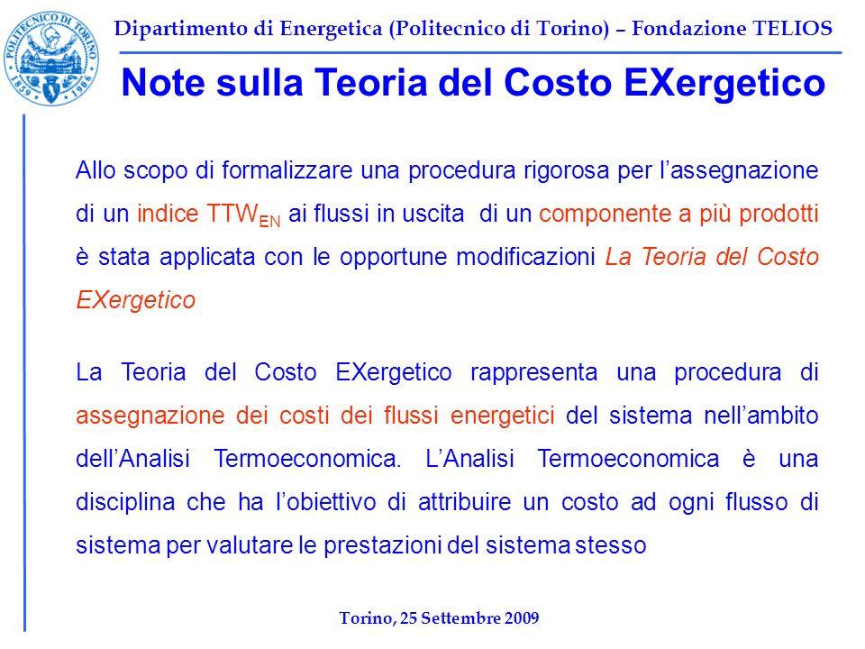 Dipartimento di Energetica (Politecnico di Torino) – Fondazione TELIOS Note sulla Teoria del Costo EXergetico Allo scopo di formalizzare una procedura rigorosa per lassegnazione di un indice TTW EN ai flussi in uscita di un componente a più prodotti è stata applicata con le opportune modificazioni La Teoria del Costo EXergetico Torino, 25 Settembre 2009 La Teoria del Costo EXergetico rappresenta una procedura di assegnazione dei costi dei flussi energetici del sistema nellambito dellAnalisi Termoeconomica.