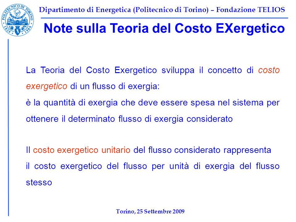 Dipartimento di Energetica (Politecnico di Torino) – Fondazione TELIOS Torino, 25 Settembre 2009 La Teoria del Costo Exergetico sviluppa il concetto di costo exergetico di un flusso di exergia: è la quantità di exergia che deve essere spesa nel sistema per ottenere il determinato flusso di exergia considerato Il costo exergetico unitario del flusso considerato rappresenta il costo exergetico del flusso per unità di exergia del flusso stesso Note sulla Teoria del Costo EXergetico
