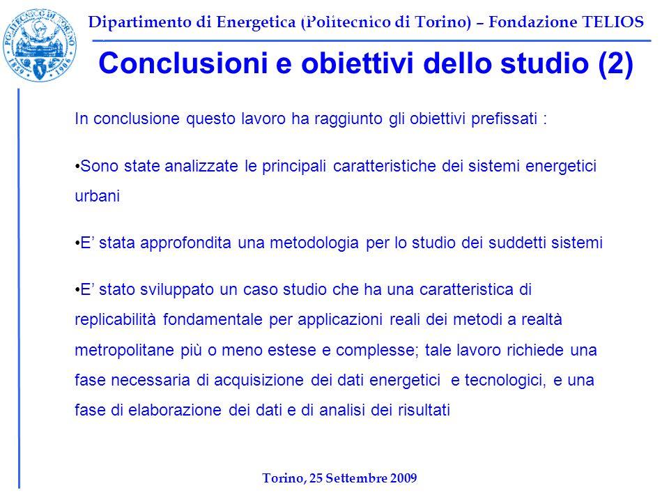 Dipartimento di Energetica (Politecnico di Torino) – Fondazione TELIOS Conclusioni e obiettivi dello studio (2) Tabella 1: Scenario base Ψ F,TOT =10696 kW Ψ P,TOT =2212 kW Ψ I,TOT =8484,2 kW η ex,tot =1-Ψ I,tot /Ψ F,tot =0,2068 In conclusione questo lavoro ha raggiunto gli obiettivi prefissati : Sono state analizzate le principali caratteristiche dei sistemi energetici urbani E stata approfondita una metodologia per lo studio dei suddetti sistemi E stato sviluppato un caso studio che ha una caratteristica di replicabilità fondamentale per applicazioni reali dei metodi a realtà metropolitane più o meno estese e complesse; tale lavoro richiede una fase necessaria di acquisizione dei dati energetici e tecnologici, e una fase di elaborazione dei dati e di analisi dei risultati Torino, 25 Settembre 2009