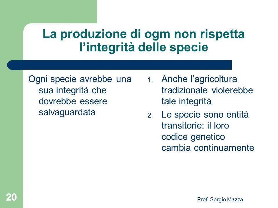 Prof. Sergio Mazza 20 La produzione di ogm non rispetta lintegrità delle specie Ogni specie avrebbe una sua integrità che dovrebbe essere salvaguardat