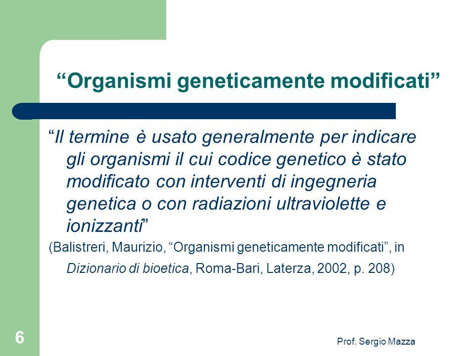 Prof. Sergio Mazza 6 Organismi geneticamente modificati Il termine è usato generalmente per indicare gli organismi il cui codice genetico è stato modi