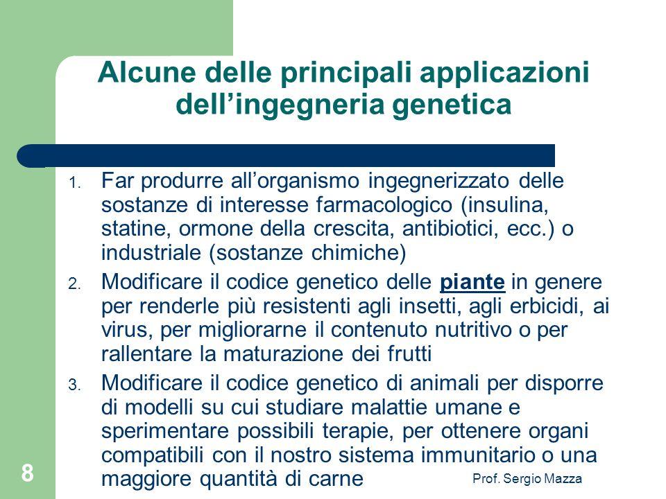 Prof. Sergio Mazza 8 Alcune delle principali applicazioni dellingegneria genetica 1. Far produrre allorganismo ingegnerizzato delle sostanze di intere