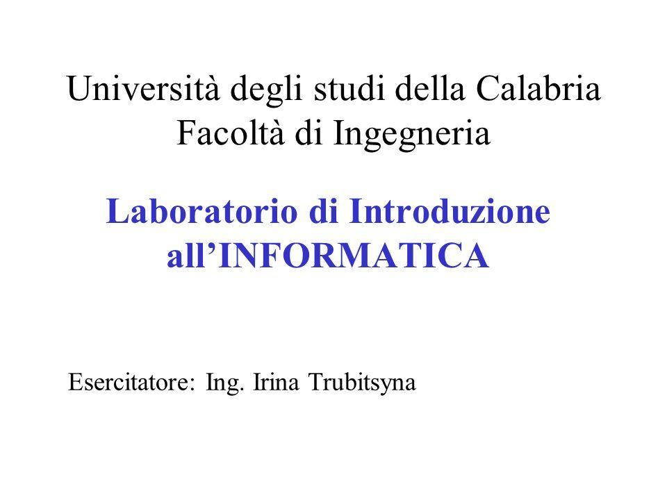 Università degli studi della Calabria Facoltà di Ingegneria Laboratorio di Introduzione allINFORMATICA Esercitatore: Ing. Irina Trubitsyna