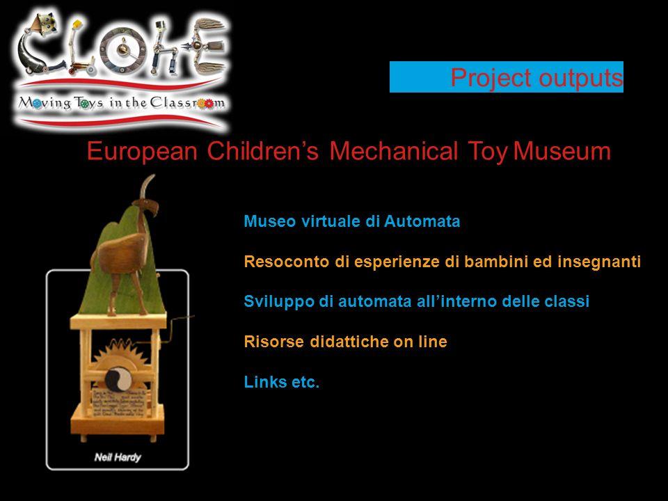Project outputs European Childrens Mechanical Toy Museum Museo virtuale di Automata Resoconto di esperienze di bambini ed insegnanti Sviluppo di automata allinterno delle classi Risorse didattiche on line Links etc.