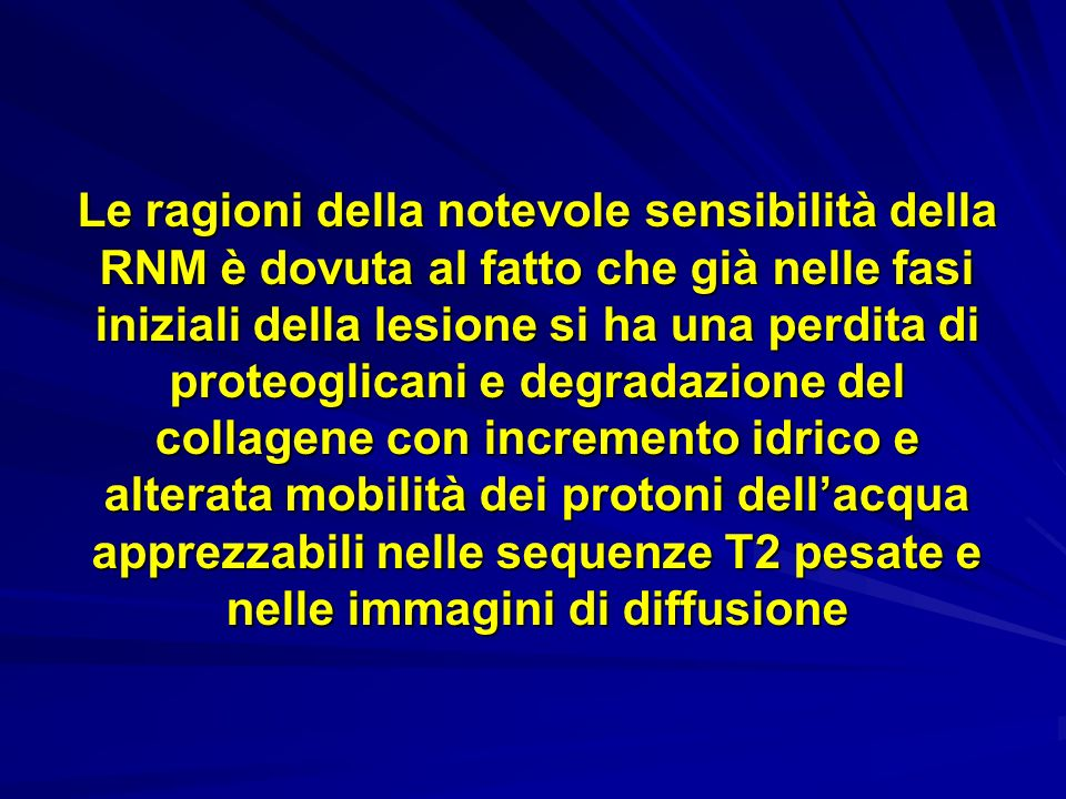 Le ragioni della notevole sensibilità della RNM è dovuta al fatto che già nelle fasi iniziali della lesione si ha una perdita di proteoglicani e degradazione del collagene con incremento idrico e alterata mobilità dei protoni dellacqua apprezzabili nelle sequenze T2 pesate e nelle immagini di diffusione