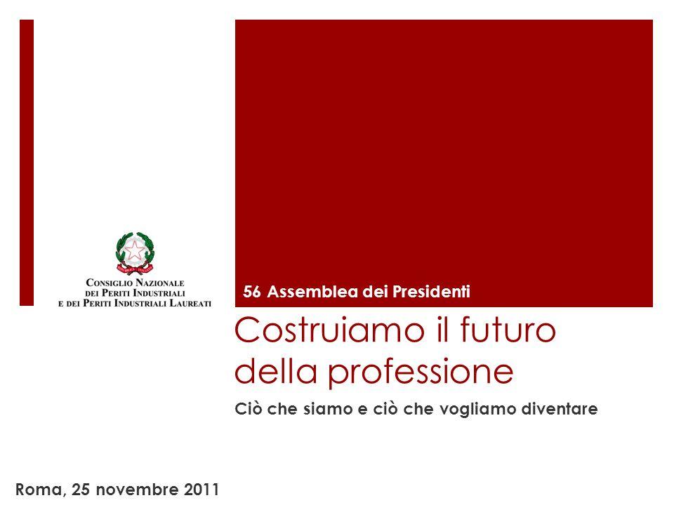 Costruiamo il futuro della professione Ciò che siamo e ciò che vogliamo diventare 56 Assemblea dei Presidenti Roma, 25 novembre 2011