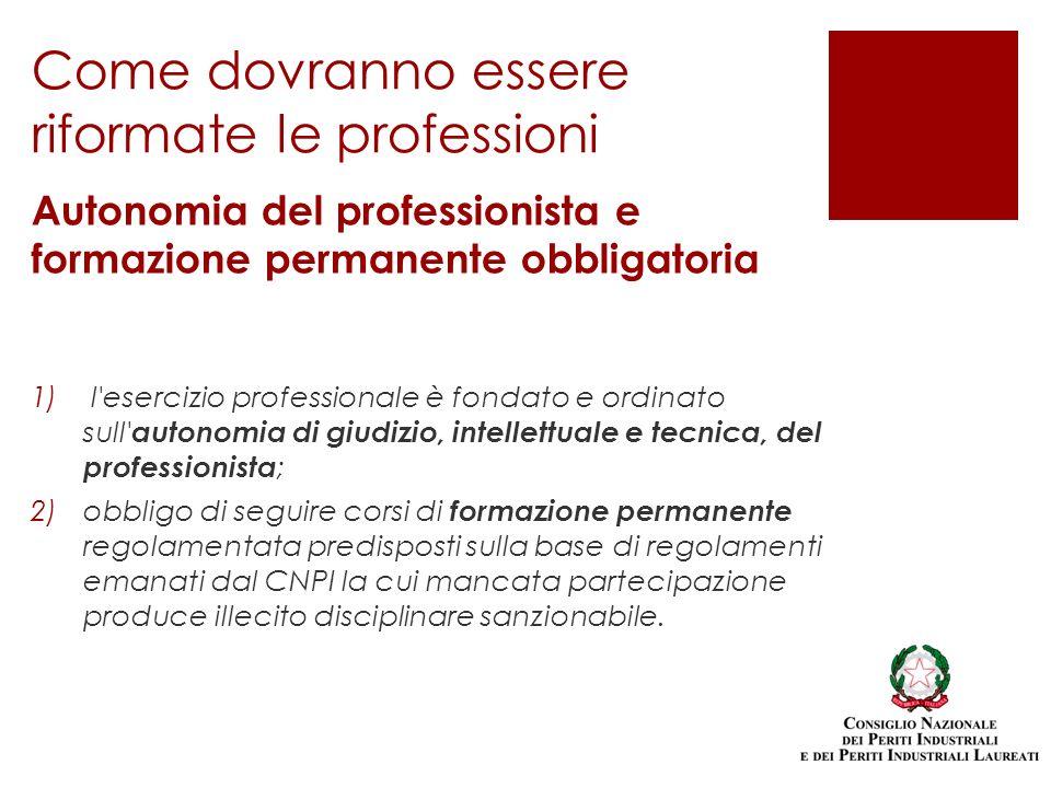 Come dovranno essere riformate le professioni Autonomia del professionista e formazione permanente obbligatoria 1) l'esercizio professionale è fondato