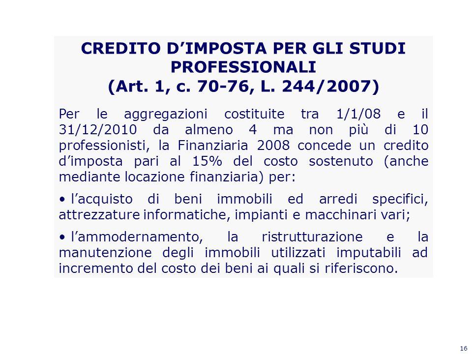 16 CREDITO DIMPOSTA PER GLI STUDI PROFESSIONALI (Art. 1, c. 70-76, L. 244/2007) Per le aggregazioni costituite tra 1/1/08 e il 31/12/2010 da almeno 4