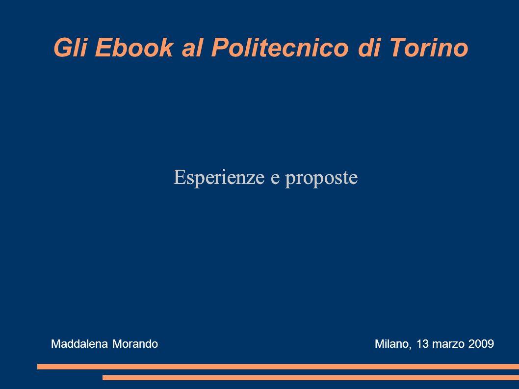 Gli Ebook al Politecnico di Torino Esperienze e proposte Maddalena Morando Milano, 13 marzo 2009