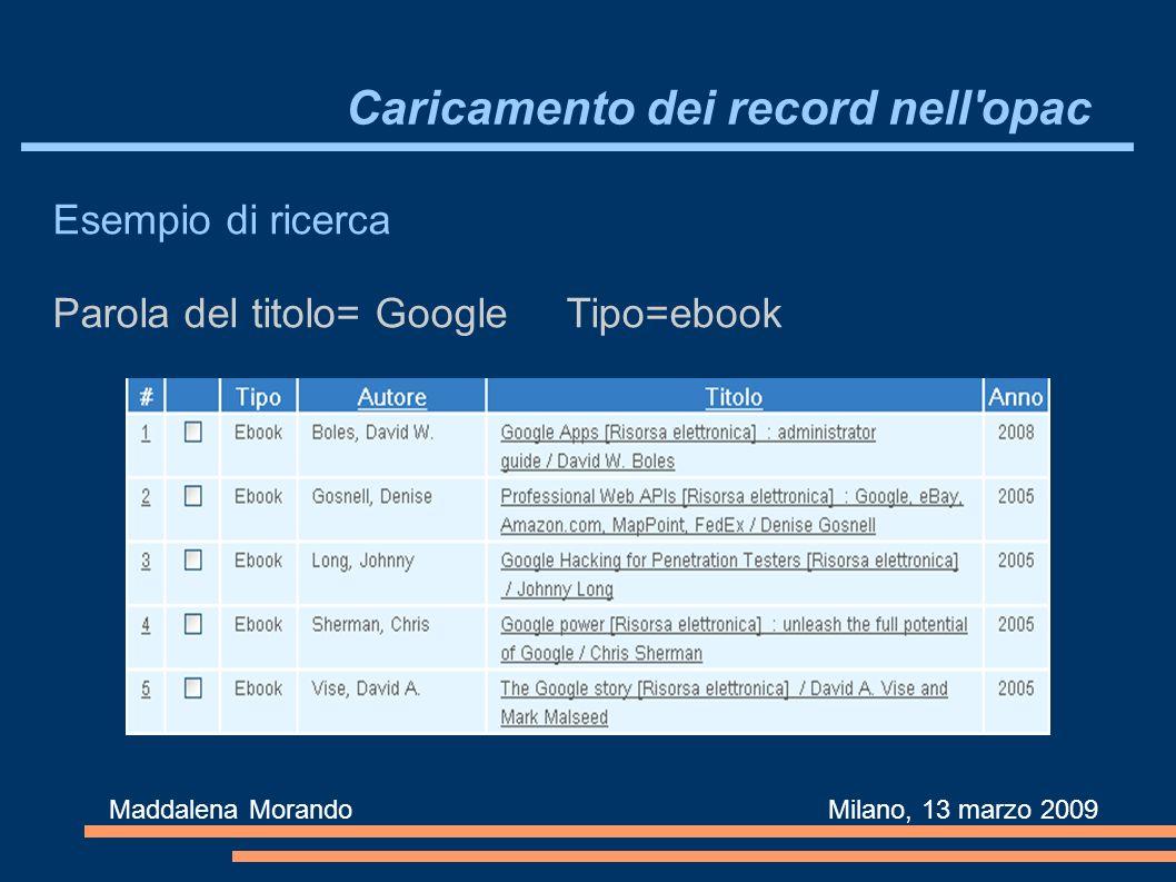Caricamento dei record nell opac Maddalena Morando Milano, 13 marzo 2009 Esempio di ricerca Parola del titolo= Google Tipo=ebook