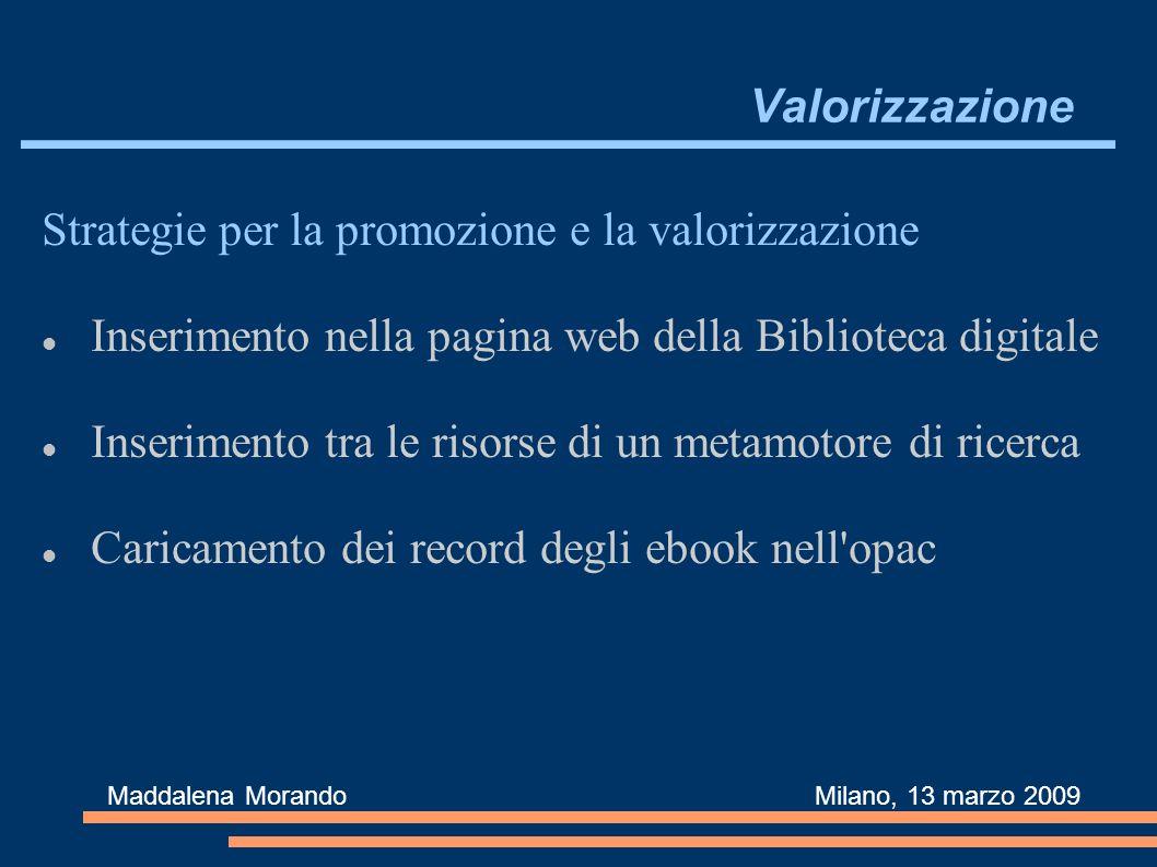 Valorizzazione Strategie per la promozione e la valorizzazione Inserimento nella pagina web della Biblioteca digitale Inserimento tra le risorse di un metamotore di ricerca Caricamento dei record degli ebook nell opac Maddalena Morando Milano, 13 marzo 2009