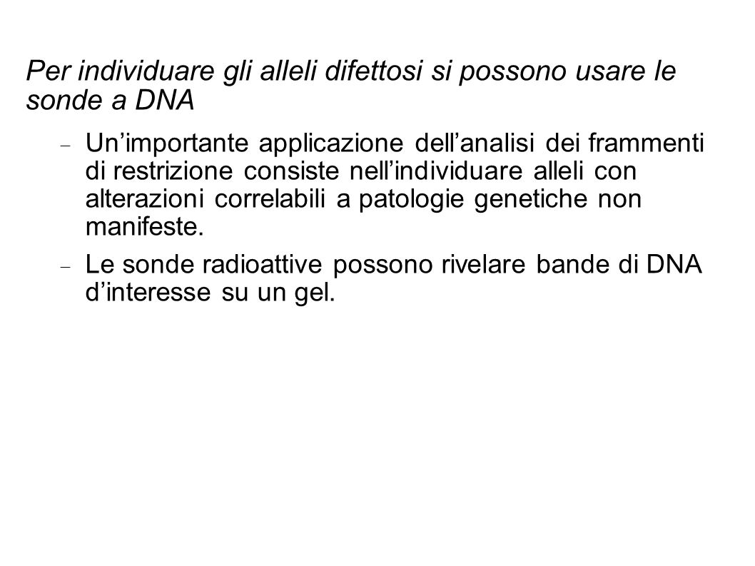 Per individuare gli alleli difettosi si possono usare le sonde a DNA Unimportante applicazione dellanalisi dei frammenti di restrizione consiste nelli