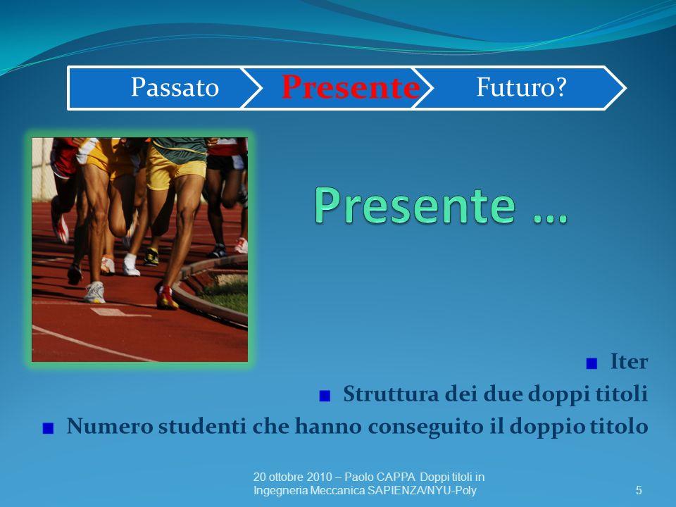 16 20 ottobre 2010 – Paolo CAPPA Doppi titoli in Ingegneria Meccanica SAPIENZA/NYU-Poly Numero degli studenti iscritti in Ingegneria Meccanica alla SAPIENZA che hanno conseguito il doppio titolo 2007 – 3 2008 – 6 2009 – 3 2010 – 2 Passato Presente Futuro.