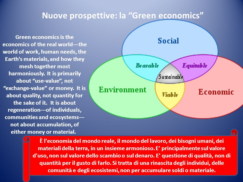 Nuove prospettive: la Green economics Green economics is the economics of the real worldthe world of work, human needs, the Earths materials, and how