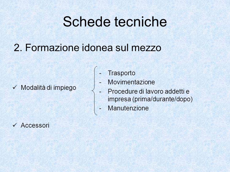 Schede tecniche 2. Formazione idonea sul mezzo Modalità di impiego -Trasporto -Movimentazione -Procedure di lavoro addetti e impresa (prima/durante/do