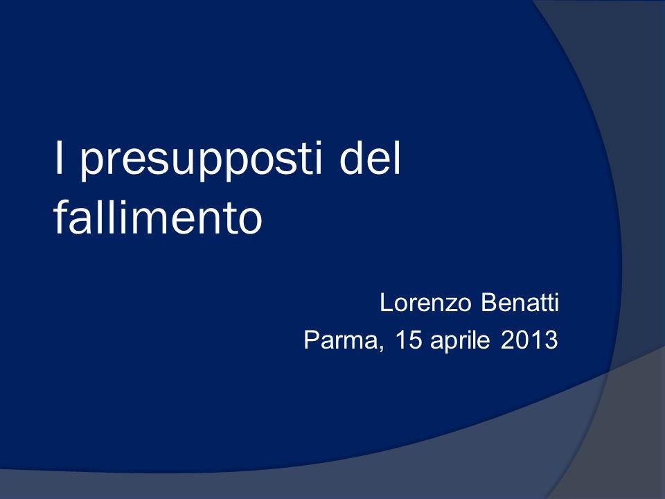 I presupposti del fallimento Lorenzo Benatti Parma, 15 aprile 2013