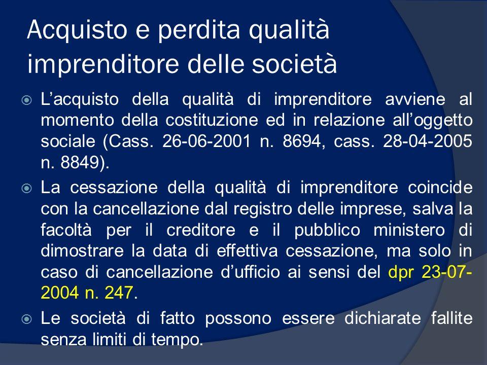 Acquisto e perdita qualità imprenditore delle società Lacquisto della qualità di imprenditore avviene al momento della costituzione ed in relazione alloggetto sociale (Cass.