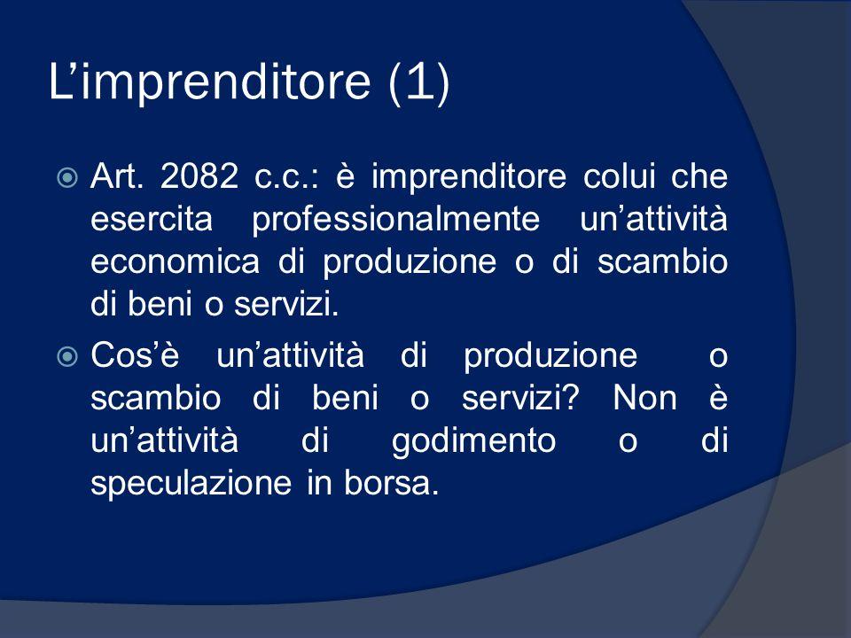Limprenditore (1) Art. 2082 c.c.: è imprenditore colui che esercita professionalmente unattività economica di produzione o di scambio di beni o serviz