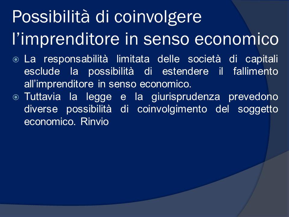 Possibilità di coinvolgere limprenditore in senso economico La responsabilità limitata delle società di capitali esclude la possibilità di estendere il fallimento allimprenditore in senso economico.