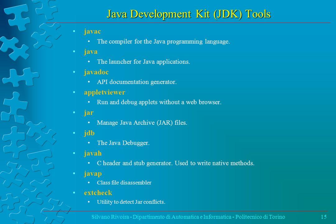 Java Development Kit (JDK) Tools Silvano Rivoira - Dipartimento di Automatica e Informatica - Politecnico di Torino15 javac The compiler for the Java
