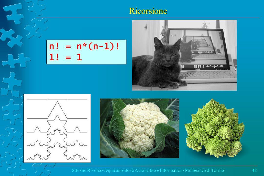 Ricorsione Silvano Rivoira - Dipartimento di Automatica e Informatica - Politecnico di Torino48 n! = n*(n-1)! 1! = 1