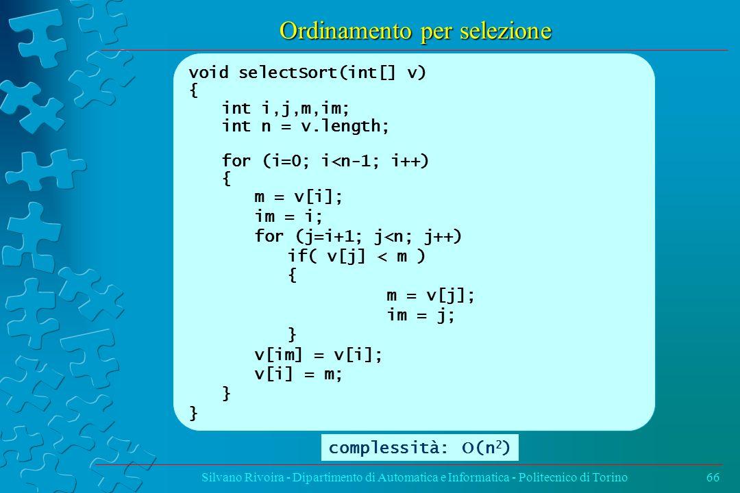 Ordinamento per selezione Silvano Rivoira - Dipartimento di Automatica e Informatica - Politecnico di Torino66 void selectSort(int[] v) { int i,j,m,im
