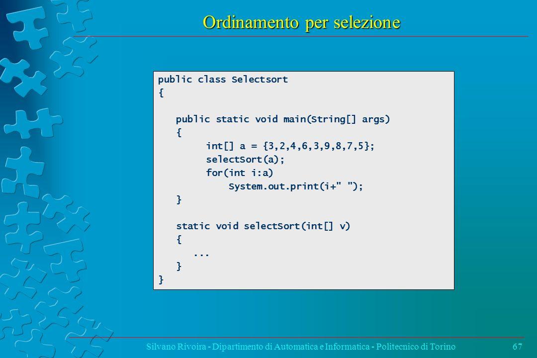 Ordinamento per selezione Silvano Rivoira - Dipartimento di Automatica e Informatica - Politecnico di Torino67 public class Selectsort { public static