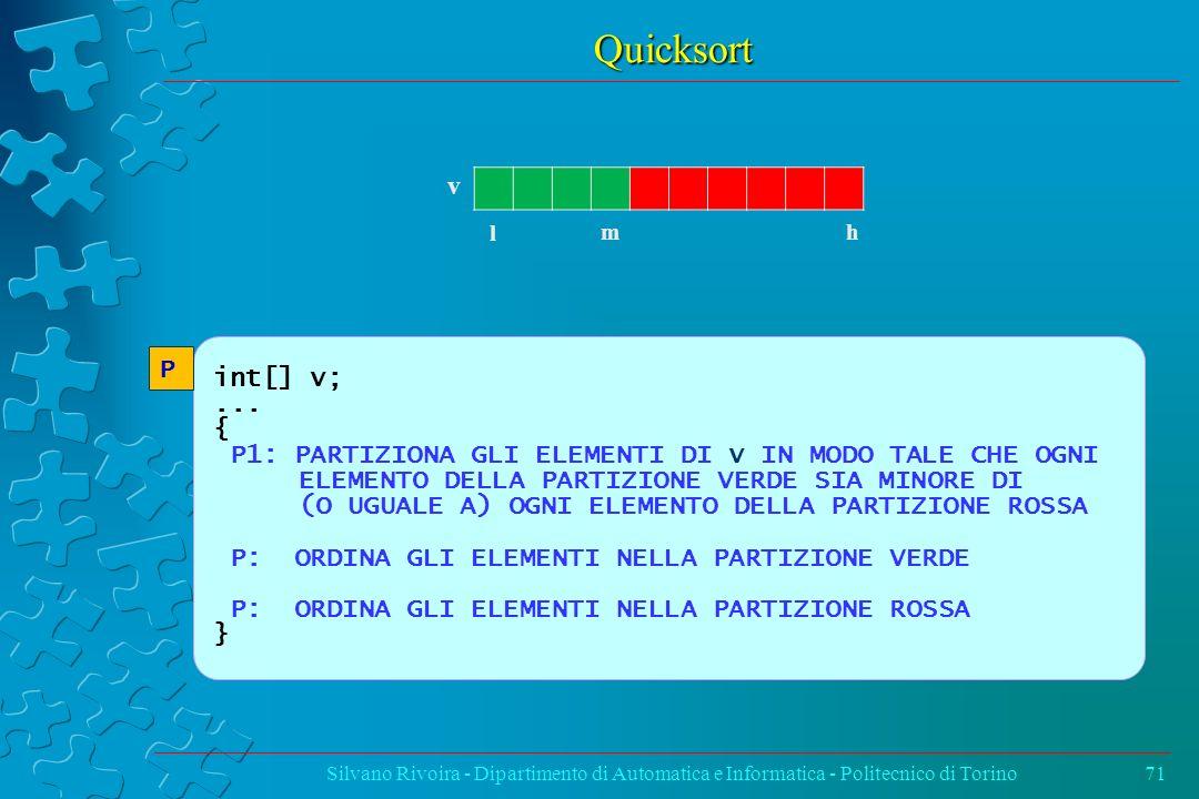 Quicksort Silvano Rivoira - Dipartimento di Automatica e Informatica - Politecnico di Torino71 v l h m int[] v;... { P1: PARTIZIONA GLI ELEMENTI DI v