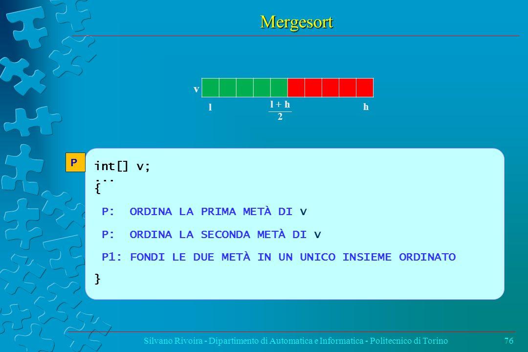 Mergesort Silvano Rivoira - Dipartimento di Automatica e Informatica - Politecnico di Torino76 v l h l + h 2 int[] v;... { P: ORDINA LA PRIMA METÀ DI