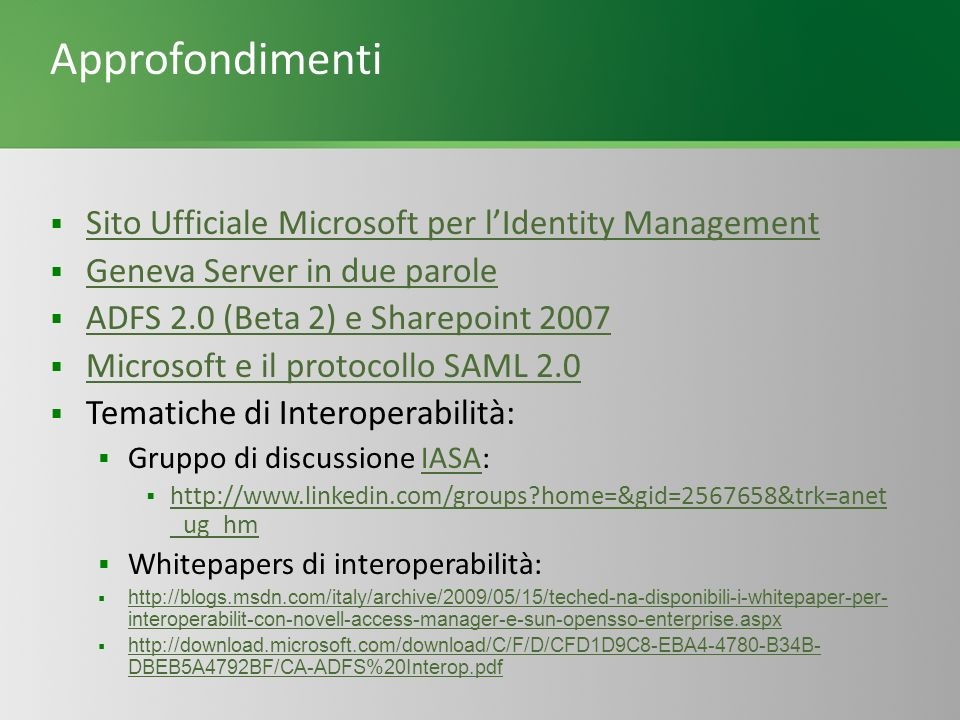 Approfondimenti Sito Ufficiale Microsoft per lIdentity Management Geneva Server in due parole ADFS 2.0 (Beta 2) e Sharepoint 2007 Microsoft e il protocollo SAML 2.0 Tematiche di Interoperabilità: Gruppo di discussione IASA:IASA http://www.linkedin.com/groups?home=&gid=2567658&trk=anet _ug_hm http://www.linkedin.com/groups?home=&gid=2567658&trk=anet _ug_hm Whitepapers di interoperabilità: http://blogs.msdn.com/italy/archive/2009/05/15/teched-na-disponibili-i-whitepaper-per- interoperabilit-con-novell-access-manager-e-sun-opensso-enterprise.aspx http://blogs.msdn.com/italy/archive/2009/05/15/teched-na-disponibili-i-whitepaper-per- interoperabilit-con-novell-access-manager-e-sun-opensso-enterprise.aspx http://download.microsoft.com/download/C/F/D/CFD1D9C8-EBA4-4780-B34B- DBEB5A4792BF/CA-ADFS%20Interop.pdf http://download.microsoft.com/download/C/F/D/CFD1D9C8-EBA4-4780-B34B- DBEB5A4792BF/CA-ADFS%20Interop.pdf