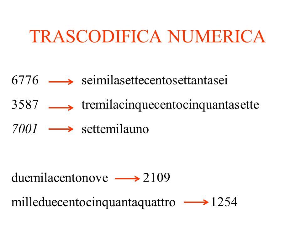 TRASCODIFICA NUMERICA 6776 seimilasettecentosettantasei 3587 tremilacinquecentocinquantasette 7001 settemilauno duemilacentonove 2109 milleduecentocinquantaquattro 1254