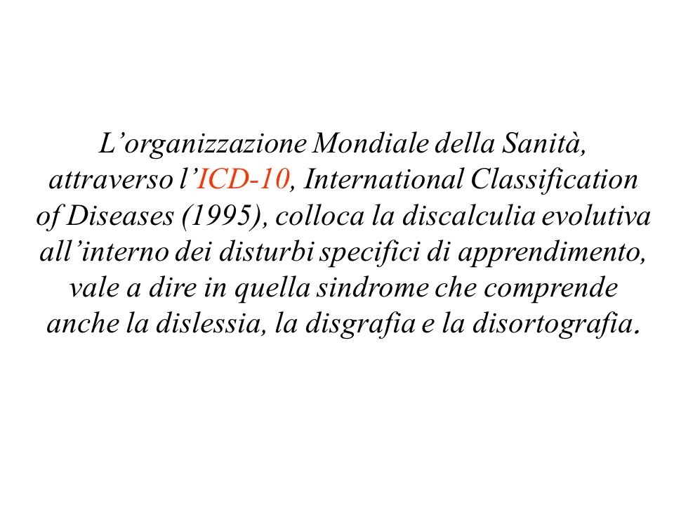 Lorganizzazione Mondiale della Sanità, attraverso lICD-10, International Classification of Diseases (1995), colloca la discalculia evolutiva allinterno dei disturbi specifici di apprendimento, vale a dire in quella sindrome che comprende anche la dislessia, la disgrafia e la disortografia.