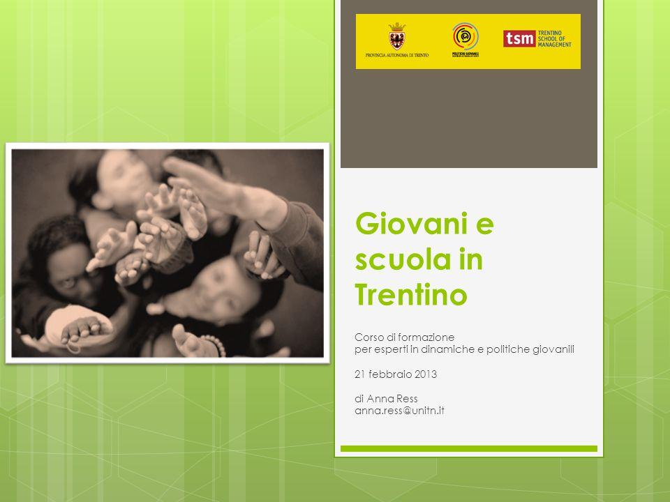 Giovani e scuola in Trentino Corso di formazione per esperti in dinamiche e politiche giovanili 21 febbraio 2013 di Anna Ress anna.ress@unitn.it