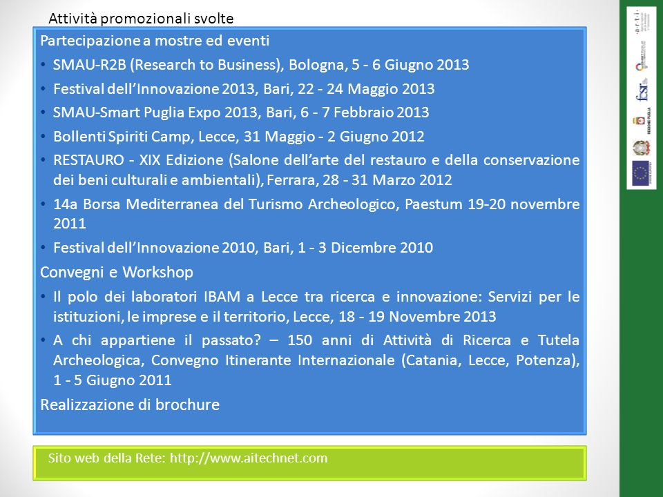 Partecipazione a mostre ed eventi SMAU-R2B (Research to Business), Bologna, 5 - 6 Giugno 2013 Festival dellInnovazione 2013, Bari, 22 - 24 Maggio 2013 SMAU-Smart Puglia Expo 2013, Bari, 6 - 7 Febbraio 2013 Bollenti Spiriti Camp, Lecce, 31 Maggio - 2 Giugno 2012 RESTAURO - XIX Edizione (Salone dellarte del restauro e della conservazione dei beni culturali e ambientali), Ferrara, 28 - 31 Marzo 2012 14a Borsa Mediterranea del Turismo Archeologico, Paestum 19-20 novembre 2011 Festival dellInnovazione 2010, Bari, 1 - 3 Dicembre 2010 Convegni e Workshop Il polo dei laboratori IBAM a Lecce tra ricerca e innovazione: Servizi per le istituzioni, le imprese e il territorio, Lecce, 18 - 19 Novembre 2013 A chi appartiene il passato.