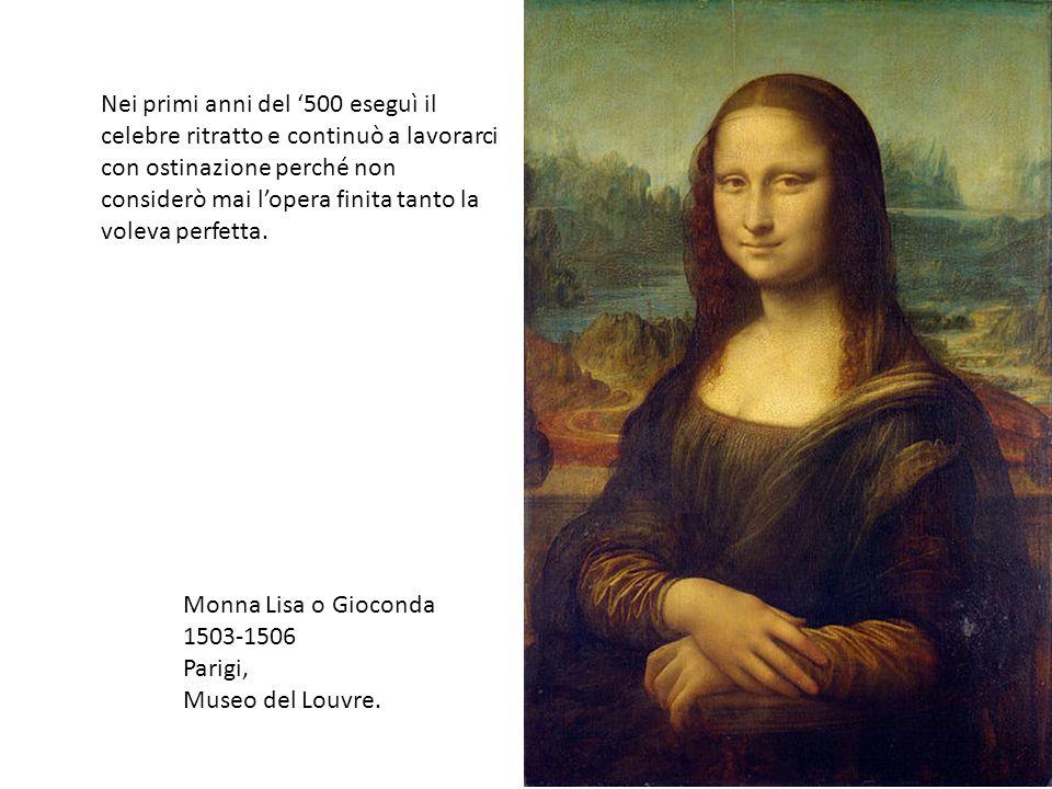 Monna Lisa o Gioconda 1503-1506 Parigi, Museo del Louvre. Nei primi anni del 500 eseguì il celebre ritratto e continuò a lavorarci con ostinazione per