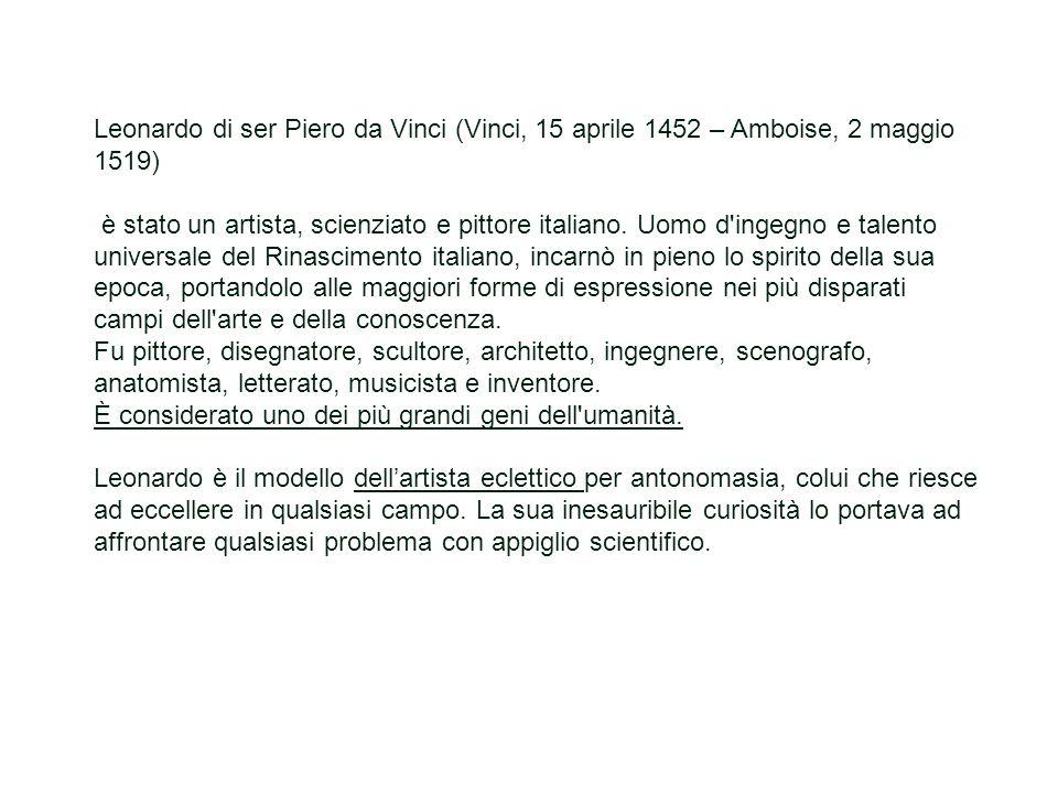 Leonardo di ser Piero da Vinci (Vinci, 15 aprile 1452 – Amboise, 2 maggio 1519) è stato un artista, scienziato e pittore italiano. Uomo d'ingegno e ta
