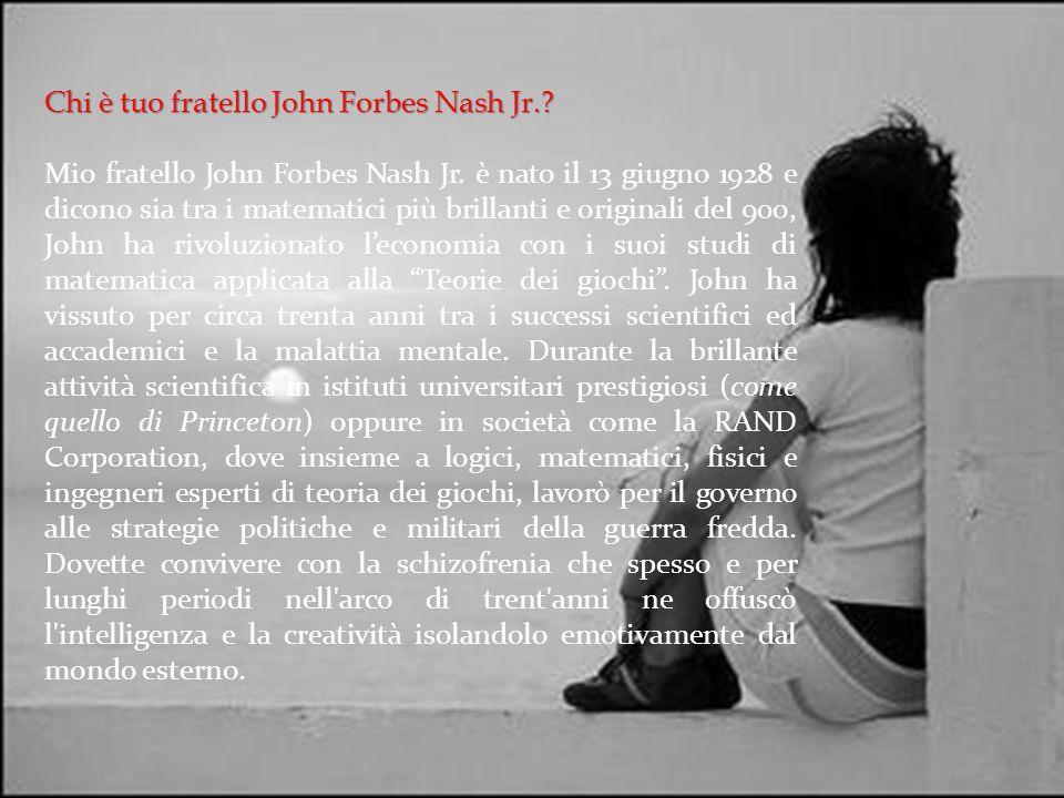 Chi è tuo fratello John Forbes Nash Jr.? Mio fratello John Forbes Nash Jr. è nato il 13 giugno 1928 e dicono sia tra i matematici più brillanti e orig