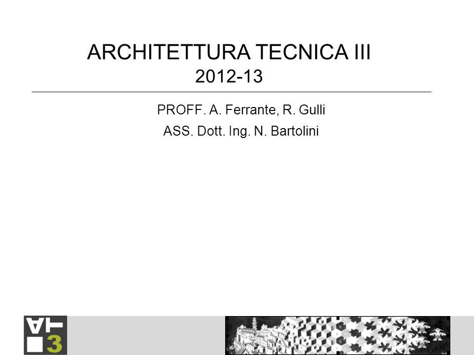 ARCHITETTURA TECNICA III 2012-13 PROFF. A. Ferrante, R. Gulli ASS. Dott. Ing. N. Bartolini