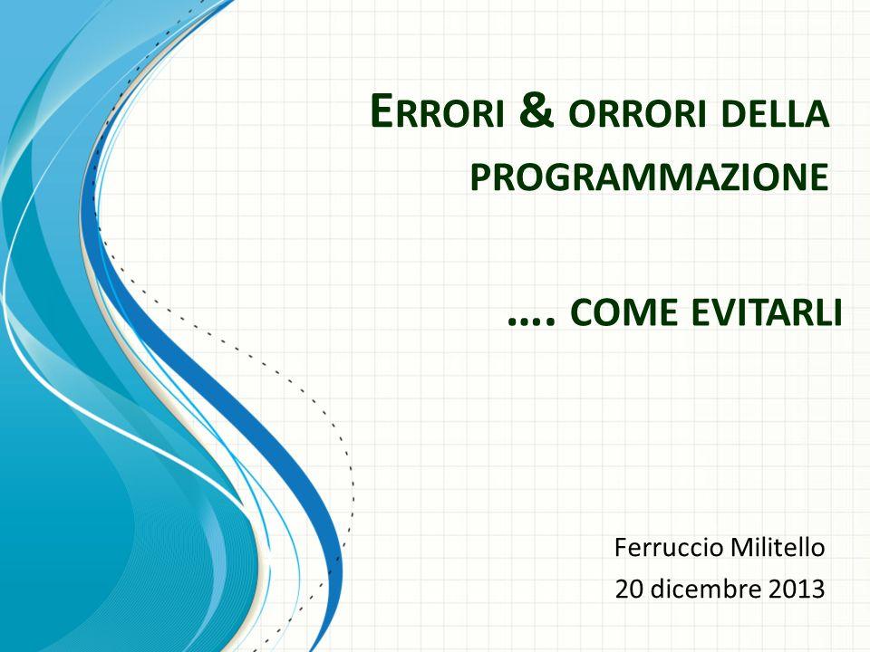 E RRORI & ORRORI DELLA PROGRAMMAZIONE Ferruccio Militello 20 dicembre 2013 …. COME EVITARLI