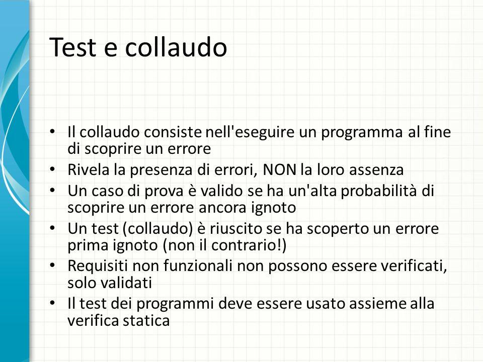 Test e collaudo Il collaudo consiste nell'eseguire un programma al fine di scoprire un errore Rivela la presenza di errori, NON la loro assenza Un cas
