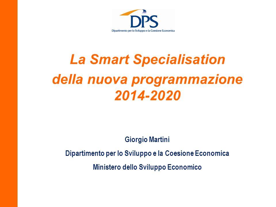 La Smart Specialisation della nuova programmazione 2014-2020 Giorgio Martini Dipartimento per lo Sviluppo e la Coesione Economica Ministero dello Svil