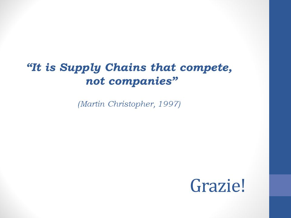 Grazie! It is Supply Chains that compete, not companies (Martin Christopher, 1997)
