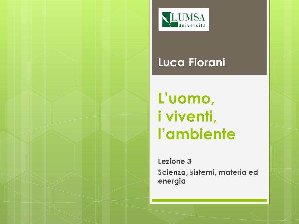 Luca Fiorani – Luomo, i viventi, lambiente Scienza, tecnologia, scienze ambientali e riflessioni critiche Identificare un problema Raccogliere i dati Fare unipotesi ed elaborare un modello Validare le predizioni Leggi Teorie 2