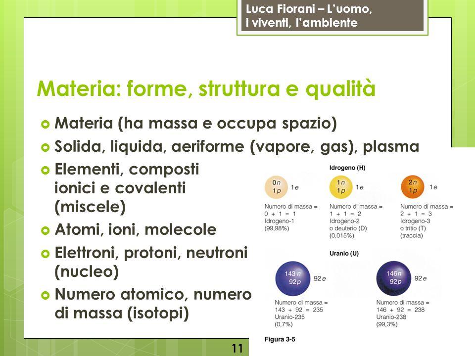 Luca Fiorani – Luomo, i viventi, lambiente Materia: forme, struttura e qualità Materia (ha massa e occupa spazio) Solida, liquida, aeriforme (vapore, gas), plasma Elementi, composti ionici e covalenti (miscele) Atomi, ioni, molecole Elettroni, protoni, neutroni (nucleo) Numero atomico, numero di massa (isotopi) 11