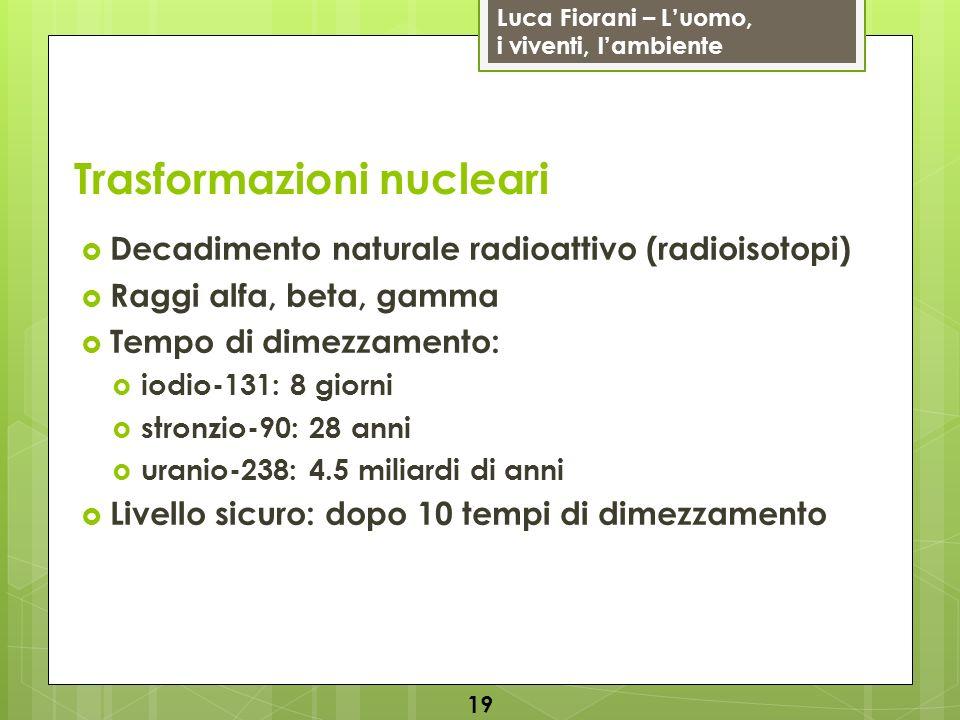 Luca Fiorani – Luomo, i viventi, lambiente Trasformazioni nucleari Decadimento naturale radioattivo (radioisotopi) Raggi alfa, beta, gamma Tempo di di