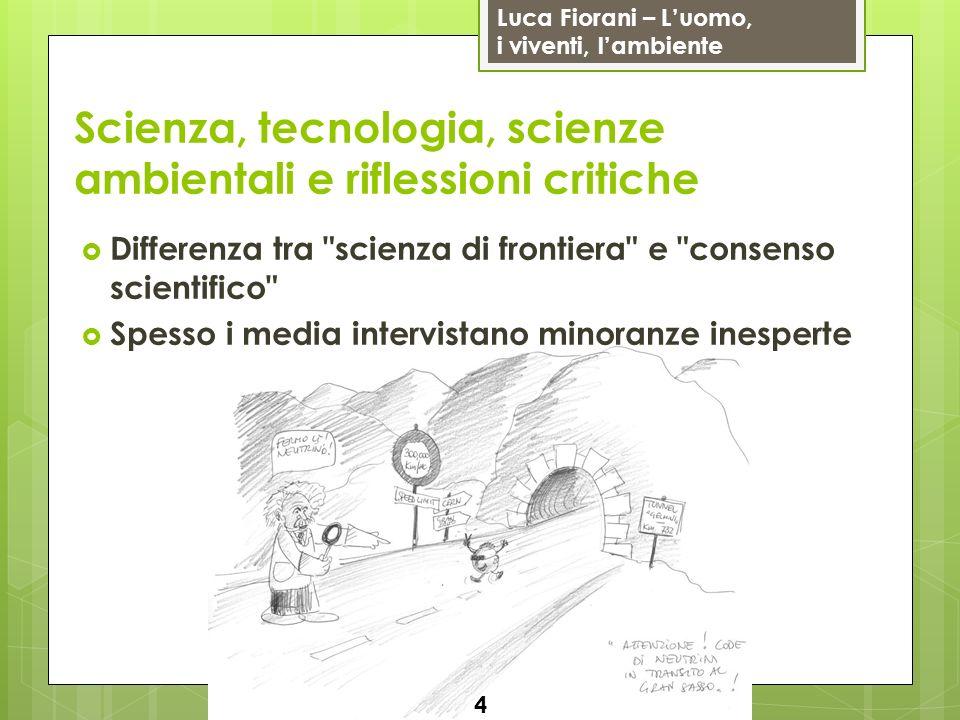 Luca Fiorani – Luomo, i viventi, lambiente Scienza, tecnologia, scienze ambientali e riflessioni critiche Differenza tra scienza di frontiera e consenso scientifico Spesso i media intervistano minoranze inesperte 4
