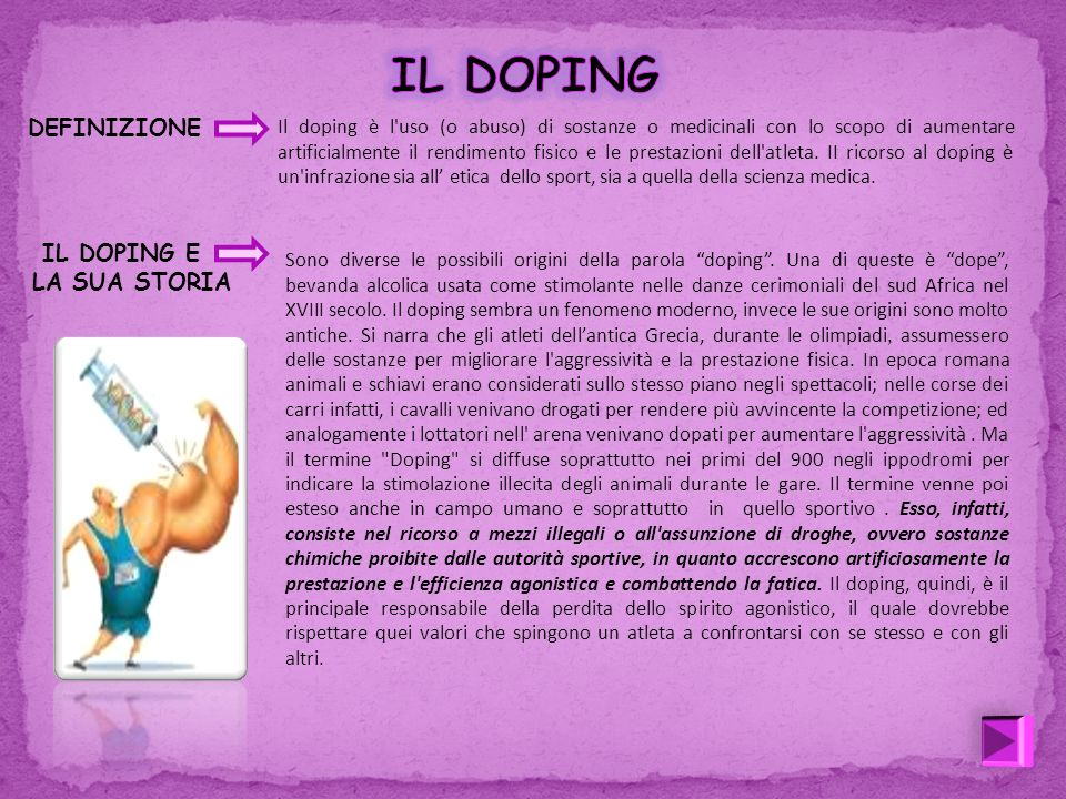 DEFINIZIONE Il doping è l'uso (o abuso) di sostanze o medicinali con lo scopo di aumentare artificialmente il rendimento fisico e le prestazioni dell'