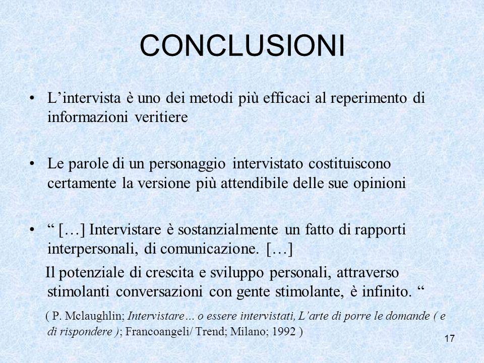 17 CONCLUSIONI Lintervista è uno dei metodi più efficaci al reperimento di informazioni veritiere Le parole di un personaggio intervistato costituiscono certamente la versione più attendibile delle sue opinioni […] Intervistare è sostanzialmente un fatto di rapporti interpersonali, di comunicazione.