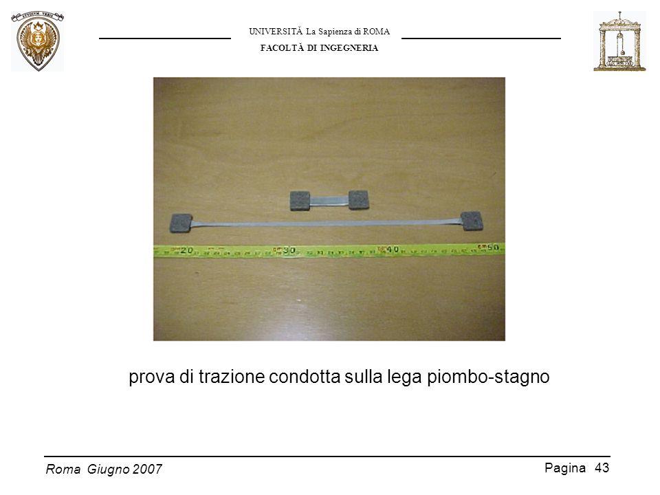 Roma Giugno 2007 UNIVERSITĂ La Sapienza di ROMA FACOLTĂ DI INGEGNERIA Pagina 43 prova di trazione condotta sulla lega piombo-stagno