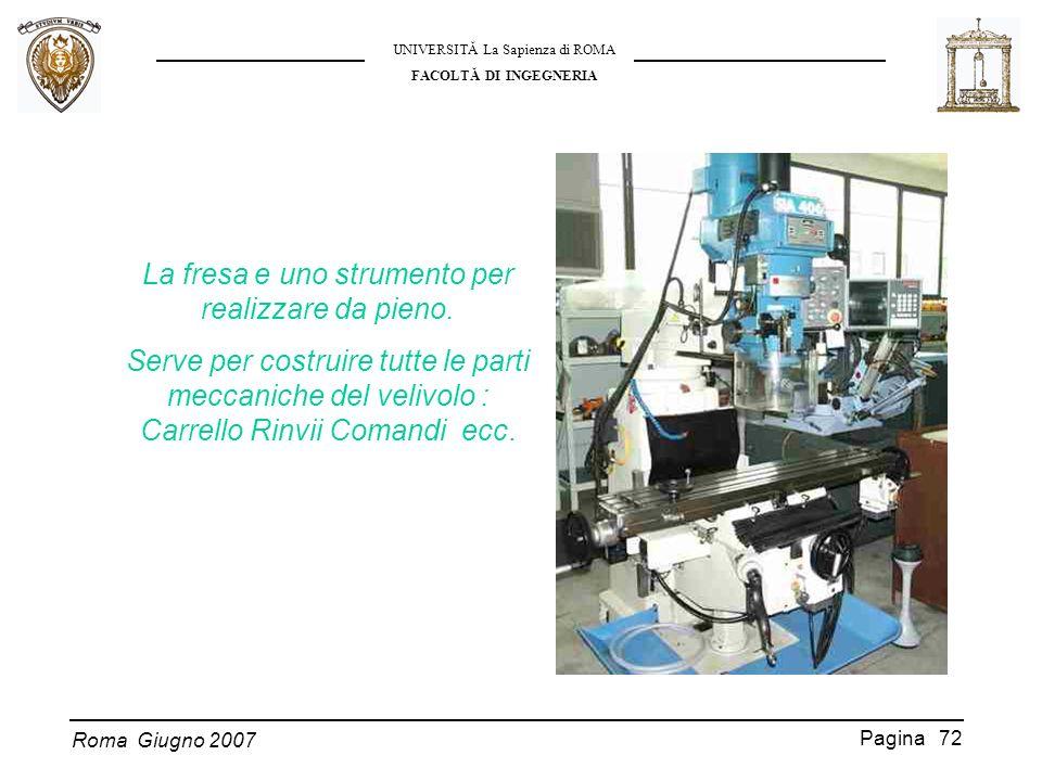 Roma Giugno 2007 UNIVERSITĂ La Sapienza di ROMA FACOLTĂ DI INGEGNERIA Pagina 72 La fresa e uno strumento per realizzare da pieno. Serve per costruire